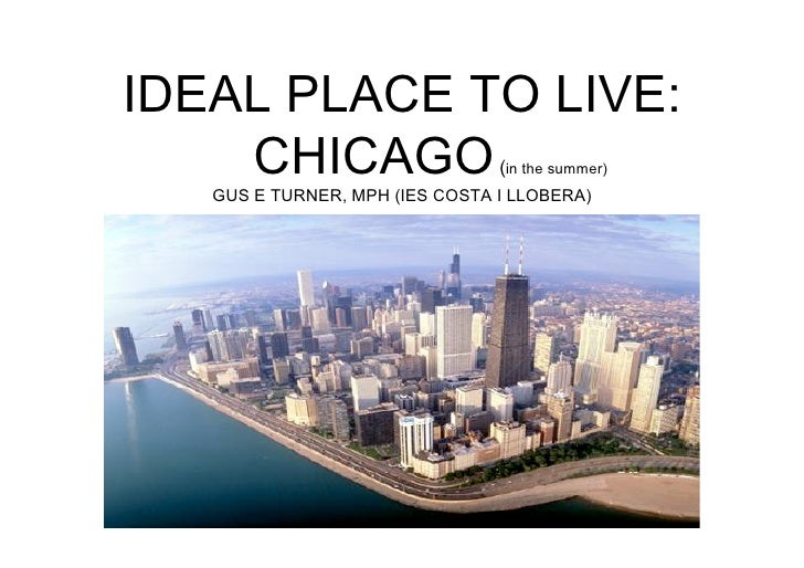 IDEAL PLACE TO LIVE:     CHICAGO                     (in the summer)    GUS E TURNER, MPH (IES COSTA I LLOBERA)