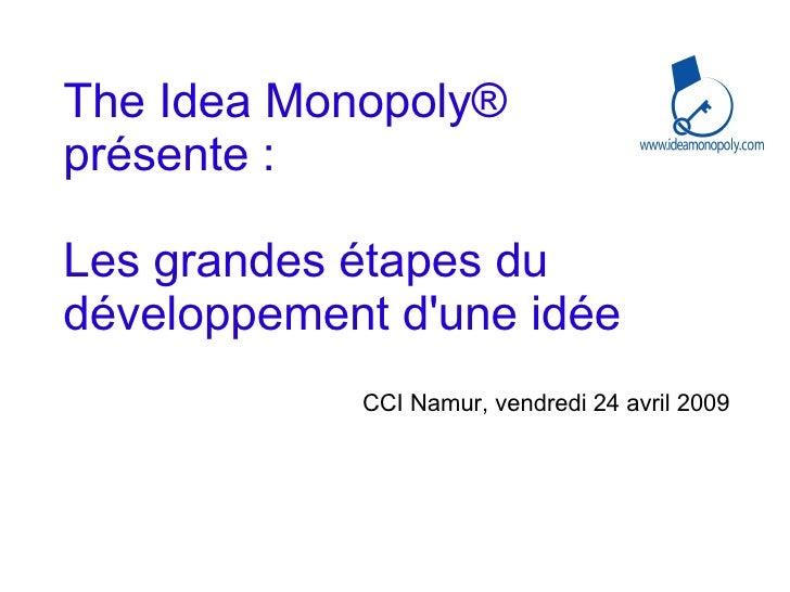 The Idea Monopoly ®  présente :  Les grandes étapes du développement d'une idée CCI Namur, vendredi 24 avril 2009