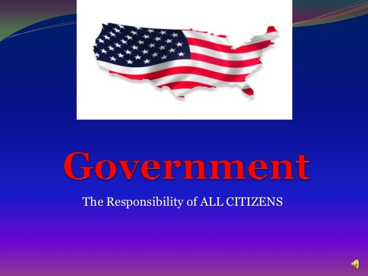 The idea of Government<br />The Responsibility of ALL CITIZENS<br />