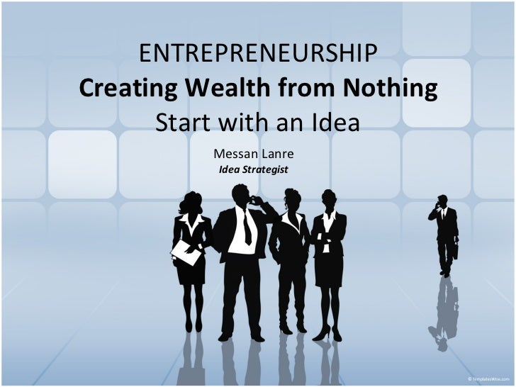 ENTREPRENEURSHIP Creating Wealth from Nothing Start with an Idea Messan Lanre Idea Strategist