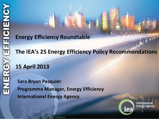 © OECD/IEA 2013Energy Efficiency RoundtableThe IEA's 25 Energy Efficiency Policy Recommendations15 April 2013Sara Bryan Pa...
