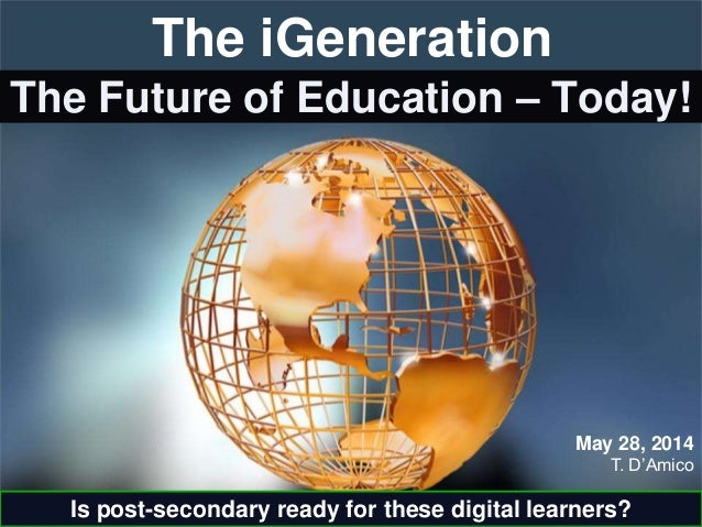 The Future of Education – Today! T. D'Amico May 28, 2014 The iGeneration Is post-secondary ready for these digital learner...