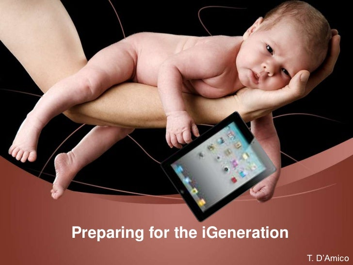 Preparing for the iGeneration                                T. D'Amico