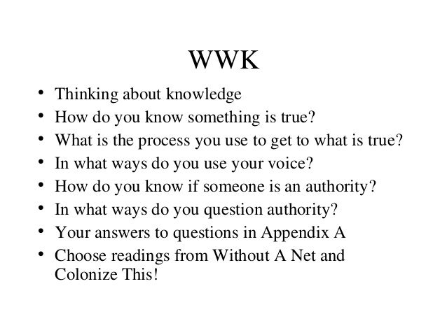 WWK • Thinking about knowledge • How do you know something is true? • What is the process you use to get to what is true? ...