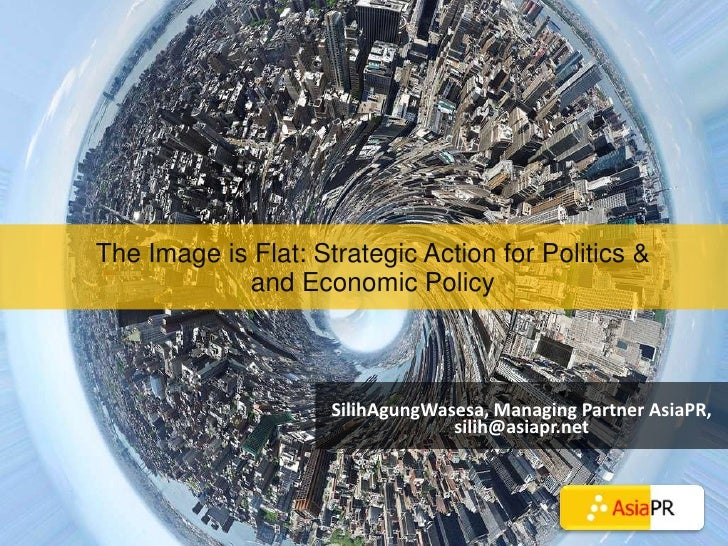 The Image is Flat: Strategic Action for Politics & and Economic Policy<br />SilihAgungWasesa, Managing Partner AsiaPR, sil...