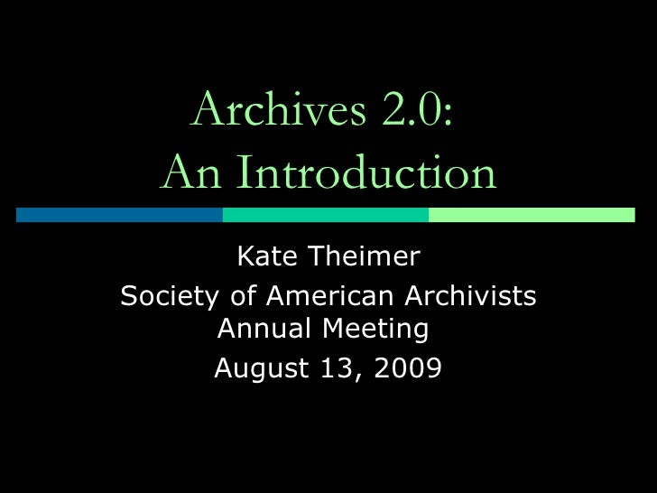 Archives 2.0:  An Introduction Kate Theimer Society of American Archivists Annual Meeting  August 13, 2009