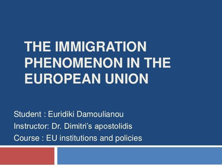 The immigration phenomenon in the European Union<br />Student : EuridikiDamoulianou<br />Instructor: Dr. Dimitri's apostol...
