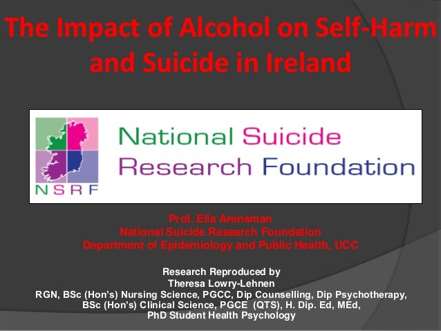 The Impact of Alcohol on Self-Harm and Suicide in Ireland Prof. Ella Arensman National Suicide Research Foundation Departm...