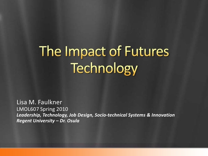The Impact of Futures Technology<br />Lisa M. Faulkner<br />LMOL607 Spring 2010 <br />Leadership, Technology, Job Design, ...