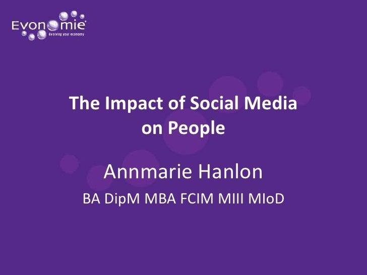 The Impact of Social Media       on People   Annmarie Hanlon BA DipM MBA FCIM MIII MIoD
