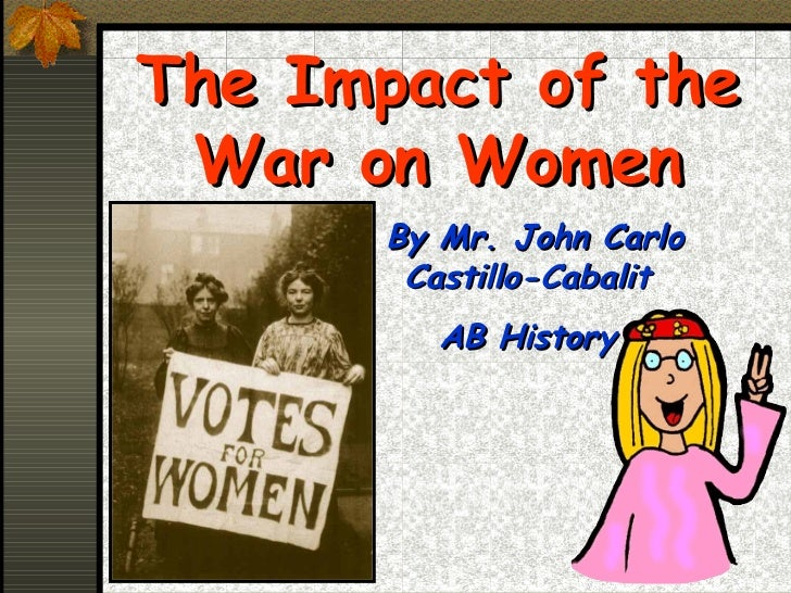 The Impact of the War on Women      By Mr. John Carlo       Castillo-Cabalit         AB History