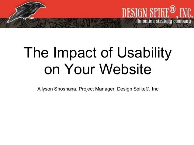 The Impact of Usability on Your Website Allyson Shoshana, Project Manager, Design Spike®, Inc