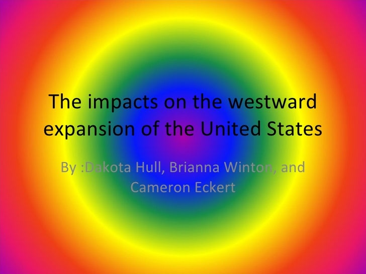 The impacts on the westward expansion of the United States By :Dakota Hull, Brianna Winton, and Cameron Eckert