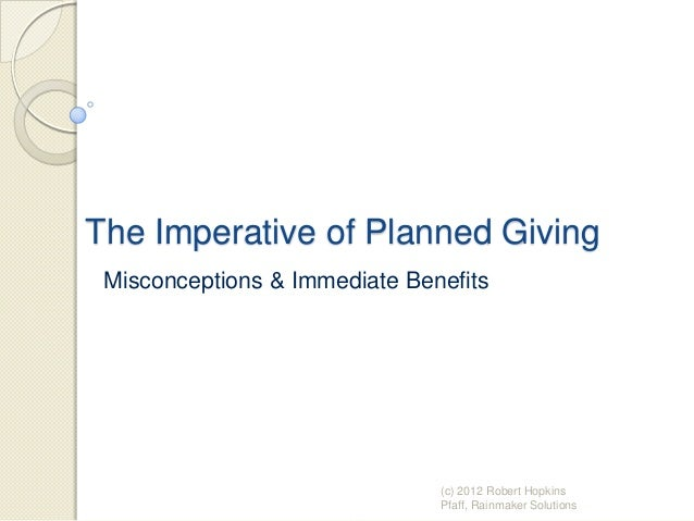 The Imperative of Planned Giving Misconceptions & Immediate Benefits (c) 2012 Robert Hopkins Pfaff, Rainmaker Solutions
