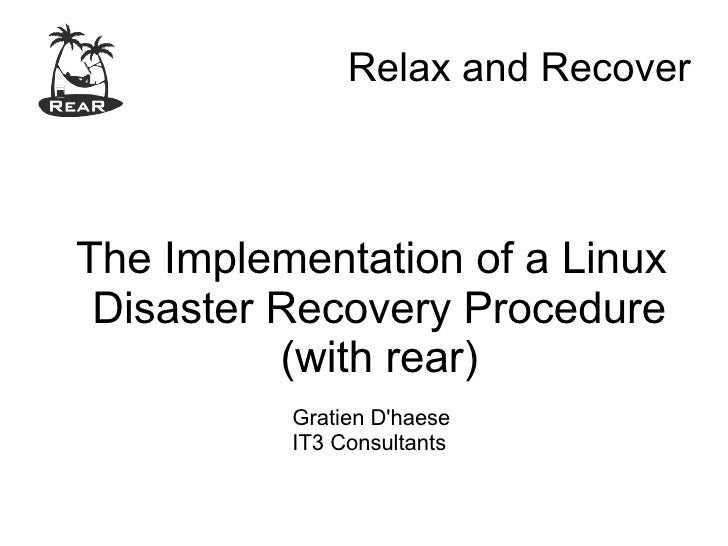 Relax and Recover    The Implementation of a Linux  Disaster Recovery Procedure           (with rear)           Gratien D'...