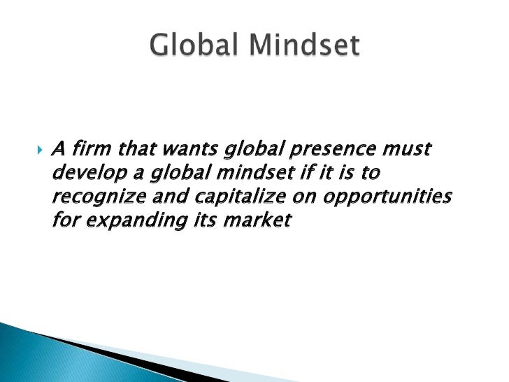 global mindset Global mindset living and working in another country can be a tremendous life experience for any professional working abroad provides a greater awareness of our rapidly changing world and an appreciation for different cultures and different ways to successfully conduct business.