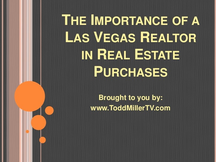 THE IMPORTANCE OF ALAS VEGAS REALTOR  IN REAL ESTATE     PURCHASES    Brought to you by:   www.ToddMillerTV.com