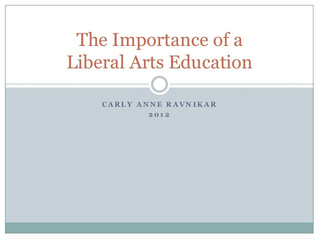The Importance of aLiberal Arts Education    CARLY ANNE RAVNIKAR            2012
