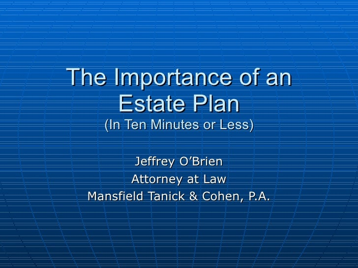 The Importance of an Estate Plan (In Ten Minutes or Less) Jeffrey O'Brien Attorney at Law Mansfield Tanick & Cohen, P.A.