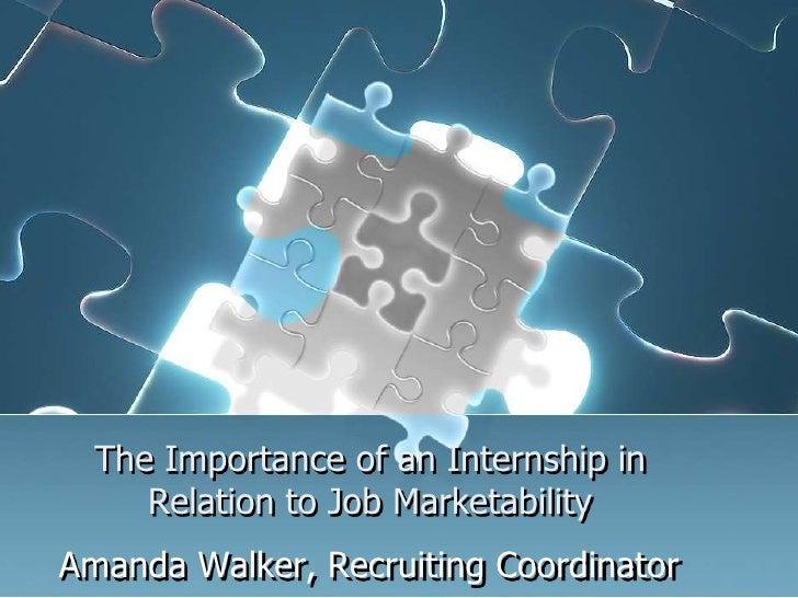 The Importance of an Internship in     Relation to Job MarketabilityAmanda Walker, Recruiting Coordinator