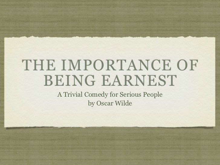 THE IMPORTANCE OF  BEING EARNEST   A Trivial Comedy for Serious People              by Oscar Wilde