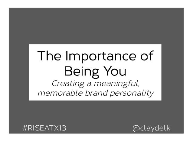 The Importance ofBeing YouCreating a meaningful,memorable brand personality#RISEATX13 @claydelk