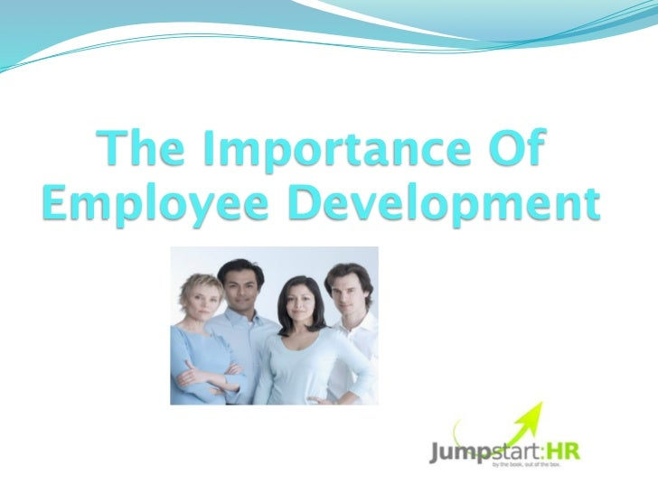 The Importance OfEmployee Development               By: Urvashi                     Singh