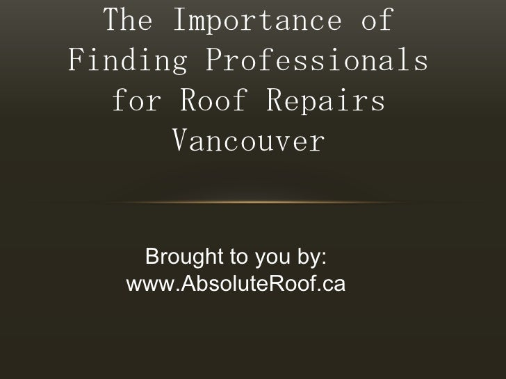 The Importance of Finding Professionals for Roof Repairs Vancouver<br />Brought to you by:<br />www.AbsoluteRoof.ca<br />