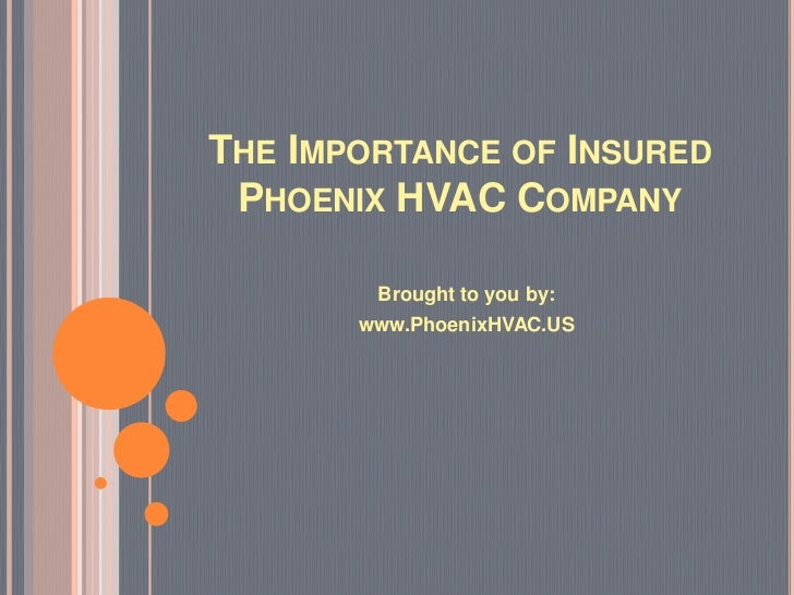 THE IMPORTANCE OF INSURED PHOENIX HVAC COMPANY        Brought to you by:       www.PhoenixHVAC.US