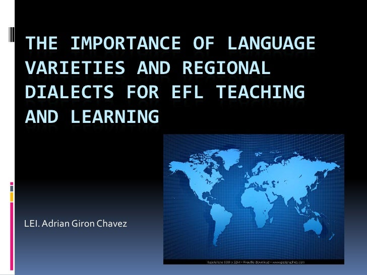 The Importance of Language Varieties and Regional Dialects for EFL Teaching and Learning<br />LEI. Adrian Giron Chavez<br />