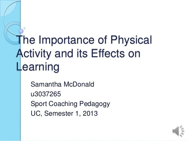 The Importance of PhysicalActivity and its Effects onLearning  Samantha McDonald  u3037265  Sport Coaching Pedagogy  UC, S...