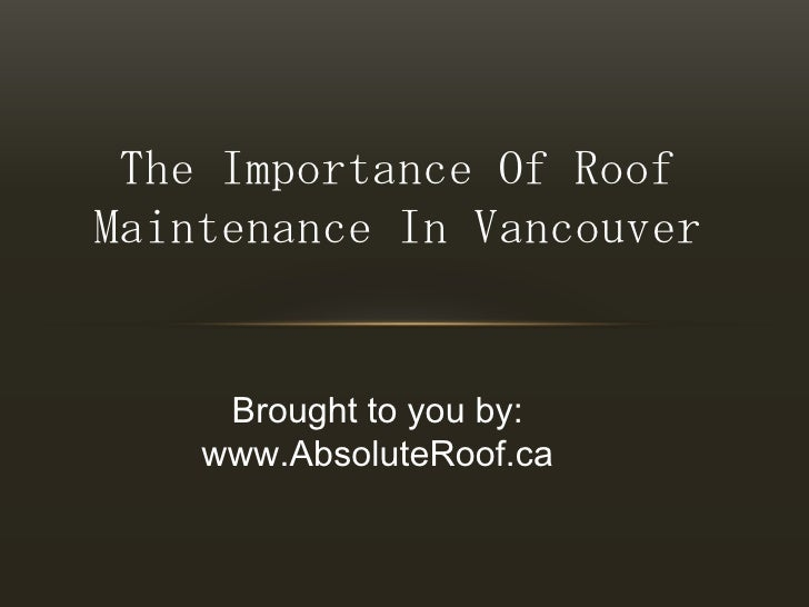 The Importance Of Roof Maintenance In Vancouver<br />Brought to you by:<br />www.AbsoluteRoof.ca<br />