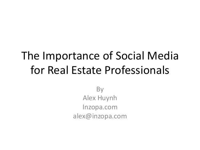 The Importance of Social Media for Real Estate Professionals By Alex Huynh Inzopa.com alex@inzopa.com