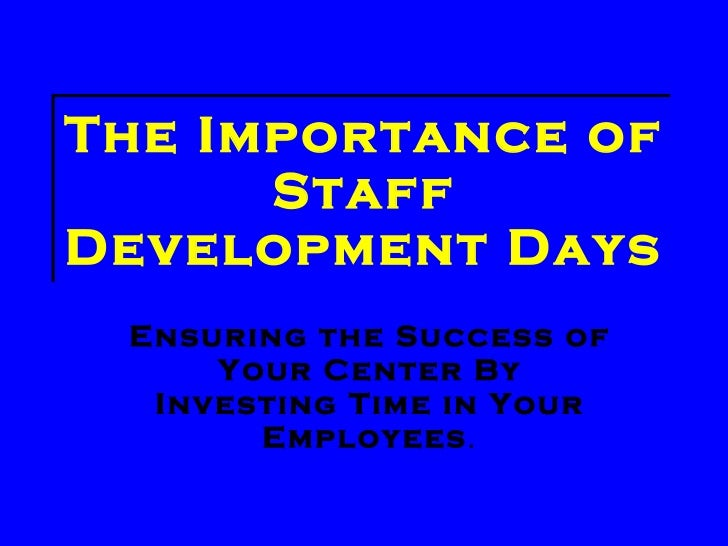 The Importance of Staff Development Days Ensuring the Success of Your Center By Investing Time in Your Employees .