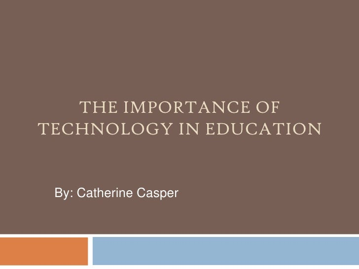 The Importance of Technology in Education<br />By: Catherine Casper<br />