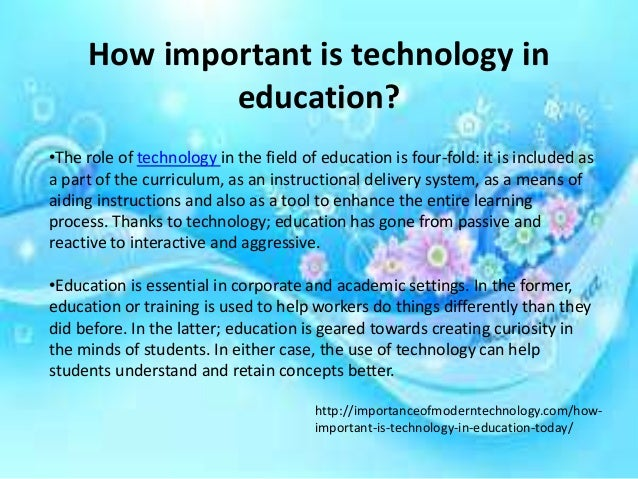 the importance of technology today essay Technology is a key element in the world today it plays an important role in almost everything education is no exception to this technology has been present in education for many years now the purpose of this paper is to discuss why education is better with the addition of technology.