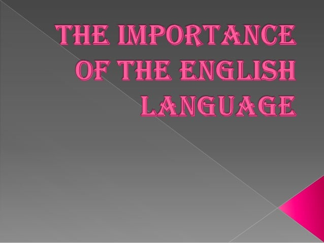 essay about why english language is important Reasons why learning english is so important and useful, english is widely  spoken globally and  i thank it is not essay to learn, if this is your second  language.