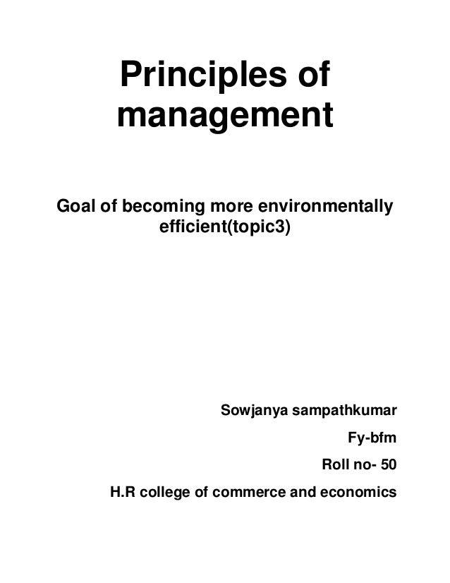 Principles of management Goal of becoming more environmentally efficient(topic3) Sowjanya sampathkumar Fy-bfm Roll no- 50 ...