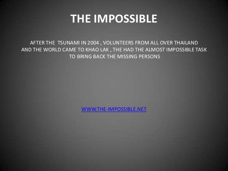 THE IMPOSSIBLE<br />AFTER THE  TSUNAMI IN 2004 , VOLUNTEERS FROM ALL OVER THAILAND<br />AND THE WORLD CAME TO KHAO LAK , T...