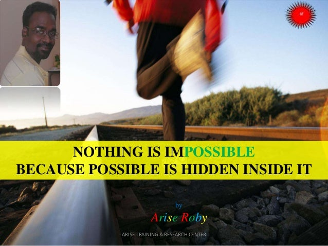 NOTHING IS IMPOSSIBLE BECAUSE POSSIBLE IS HIDDEN INSIDE IT by  Arise Roby ARISE TRAINING & RESEARCH CENTER