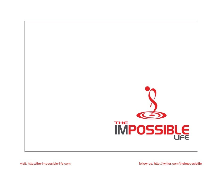 visit: http://the-impossible-life.com   follow us: http://twitter.com/theimpossiblife