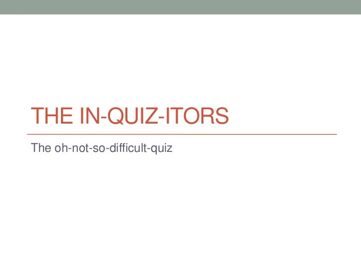 The In-quiz-itors<br />The oh-not-so-difficult-quiz<br />