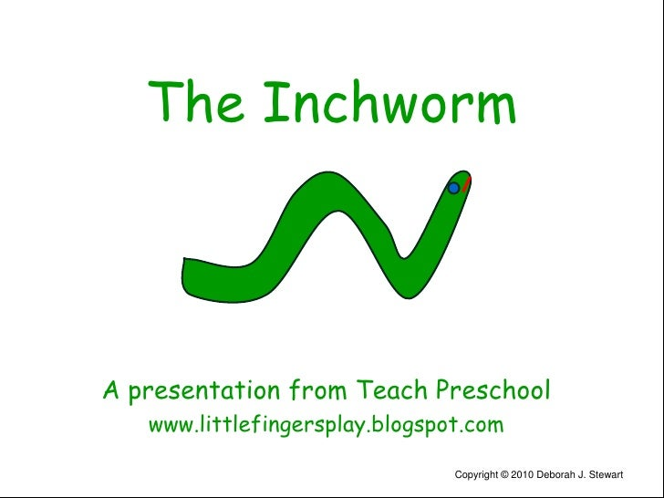 The Inchworm<br />A presentation from Teach Preschool<br />www.littlefingersplay.blogspot.com<br />Copyright © 2010 Debora...
