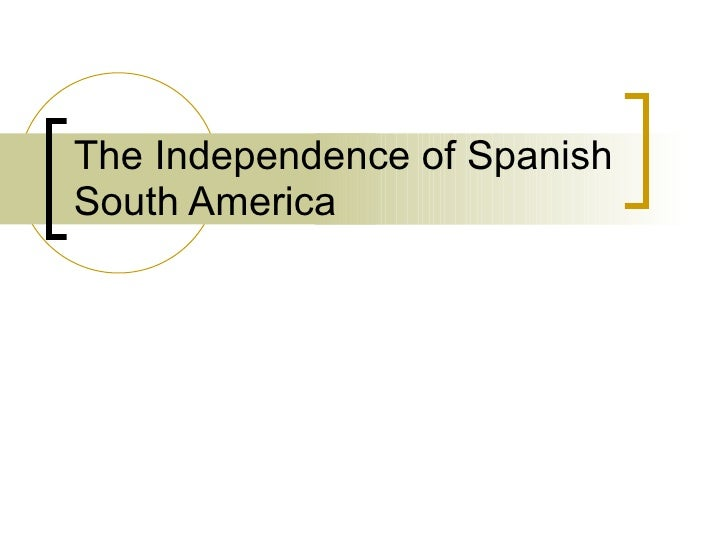 The independence of Spanish South America   Stephanie Galgano