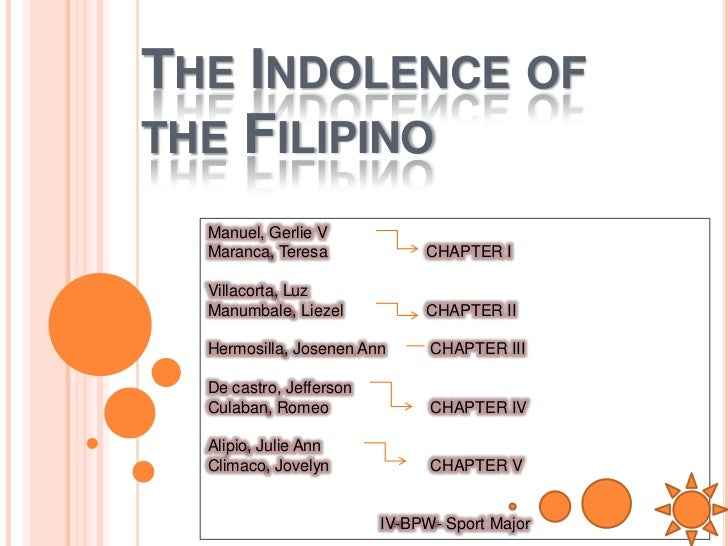 """indolence of the filipinos tagalog Among his other projects aimed at filipino liberation, was the painstaking task of rediscovering the country's pre-colonial history and culture, which were almost entirely eviscerated by the spaniards according to ikehata, he found that """" colonialists had identified the indolence of the filipinos as the cause of."""