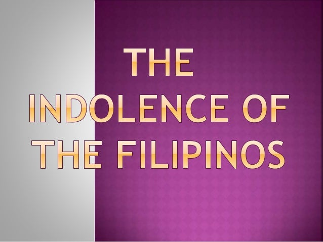 the indolence of the filipinos Summary of indolence of the filipinos part 1 – indolence – misused in the sense of little love for work and lack of energy – indolence does exist among.
