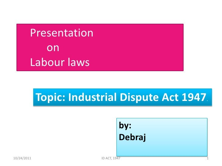 Presentation            on         Labour laws             Topic: Industrial Dispute Act 1947.                            ...