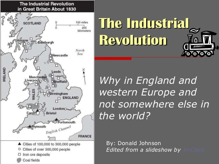The Industrial Revolution   Why in England and western Europe and not somewhere else in the world? By: Donald Johnson Edit...