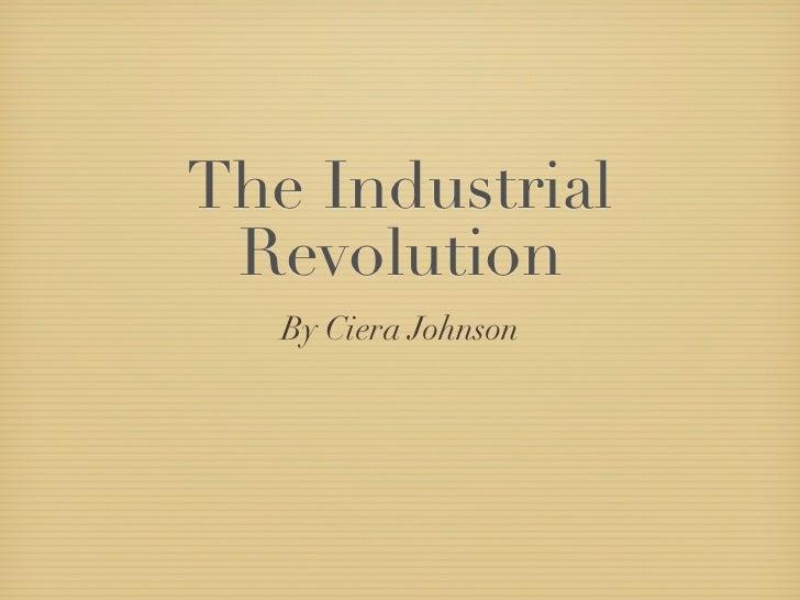 The Industrial Revolution   By Ciera Johnson