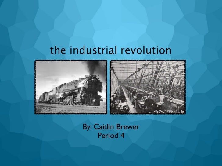 the industrial revolution      By: Caitlin Brewer           Period 4